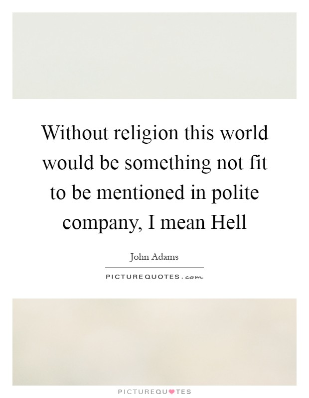 Without religion this world would be something not fit to be mentioned in polite company, I mean Hell Picture Quote #1