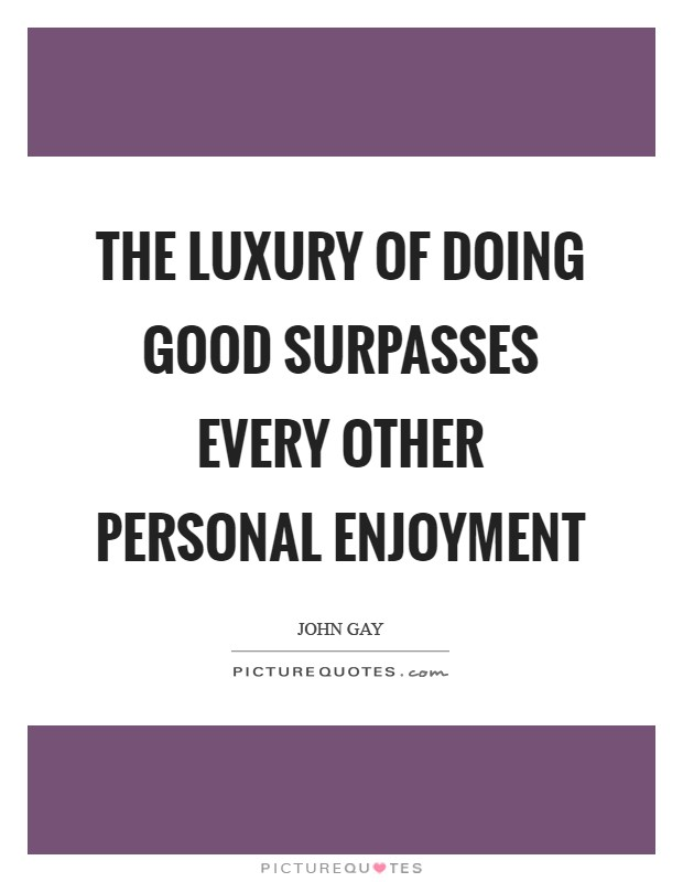 The luxury of doing good surpasses every other personal enjoyment Picture Quote #1