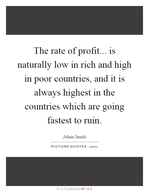 The rate of profit... is naturally low in rich and high in poor countries, and it is always highest in the countries which are going fastest to ruin Picture Quote #1
