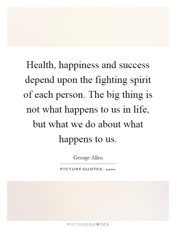 Health, happiness and success depend upon the fighting spirit of each person. The big thing is not what happens to us in life, but what we do about what happens to us Picture Quote #1