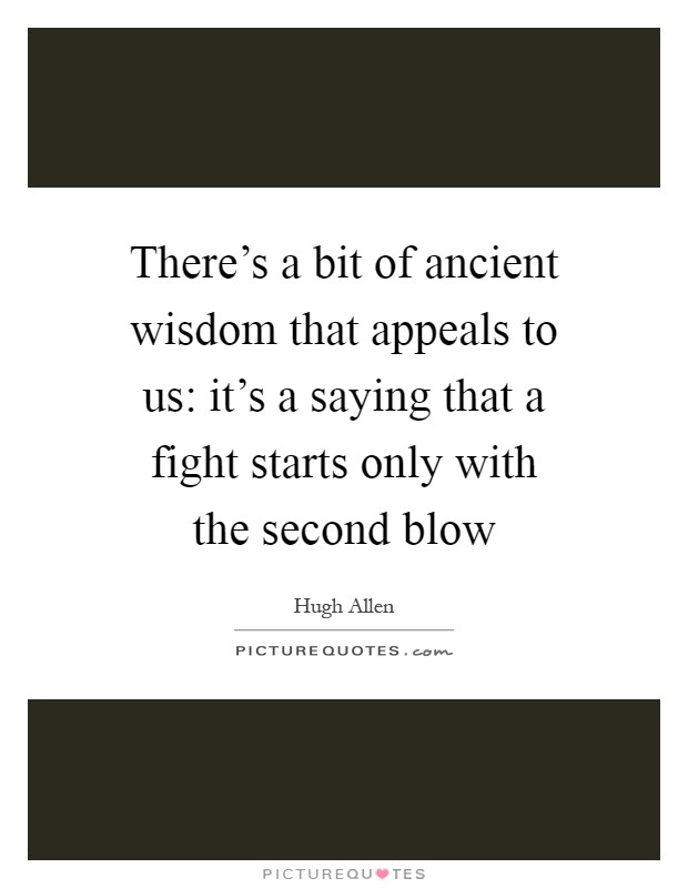 There's a bit of ancient wisdom that appeals to us: it's a saying that a fight starts only with the second blow Picture Quote #1