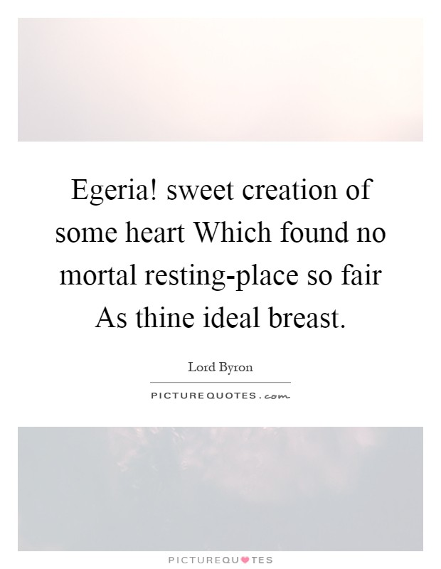 Egeria! sweet creation of some heart Which found no mortal resting-place so fair As thine ideal breast Picture Quote #1