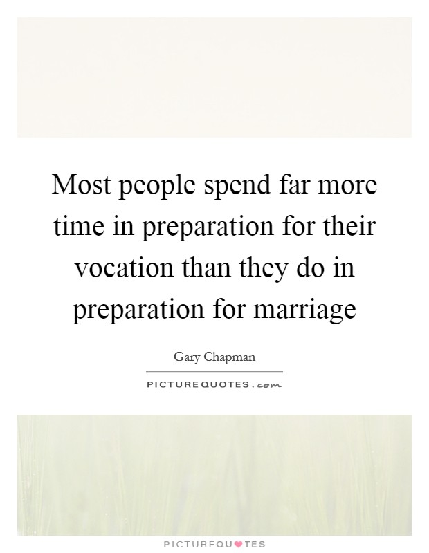 Most people spend far more time in preparation for their vocation than they do in preparation for marriage Picture Quote #1