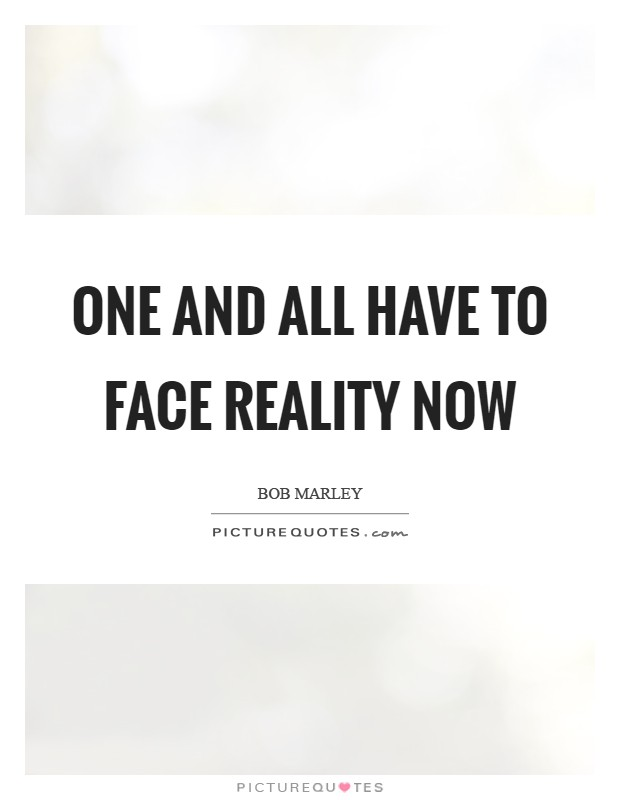 One and all have to face reality now Picture Quote #1