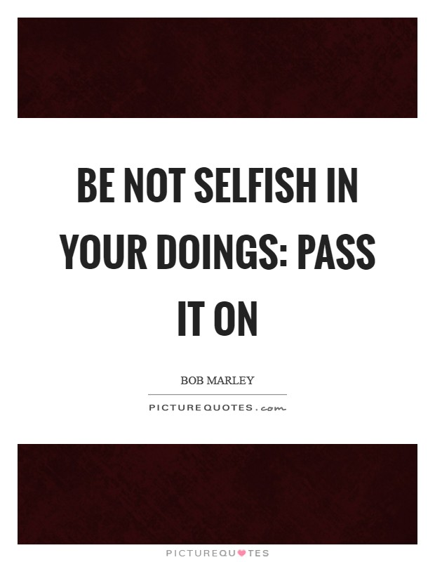 Be not selfish in your doings: pass it on Picture Quote #1
