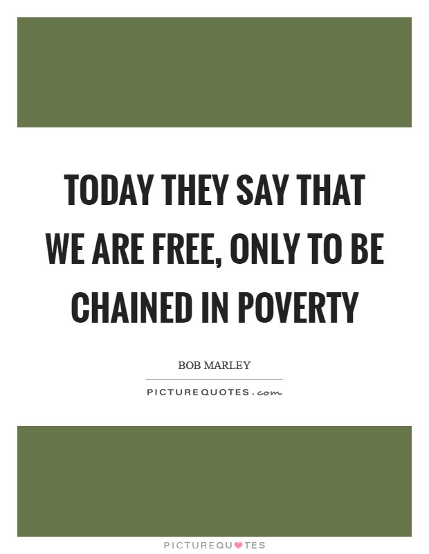 Today they say that we are free, only to be chained in poverty Picture Quote #1