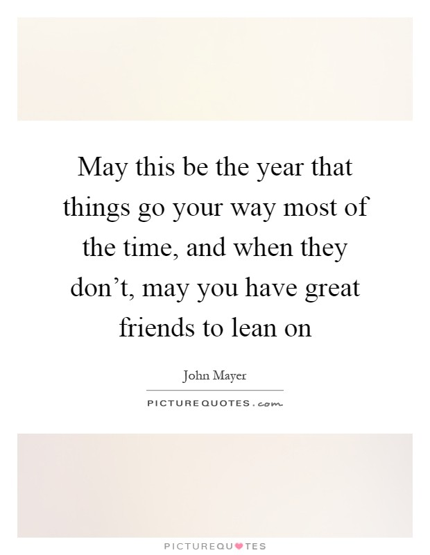 May this be the year that things go your way most of the time, and when they don't, may you have great friends to lean on Picture Quote #1