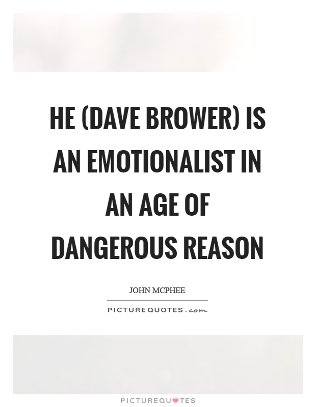 He (Dave Brower) is an emotionalist in an age of dangerous reason Picture Quote #1
