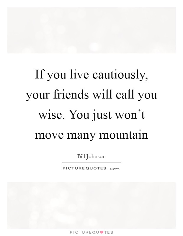 If you live cautiously, your friends will call you wise. You just won't move many mountain Picture Quote #1