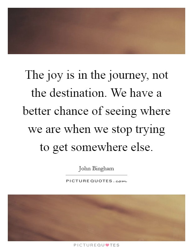 The joy is in the journey, not the destination. We have a better chance of seeing where we are when we stop trying to get somewhere else Picture Quote #1