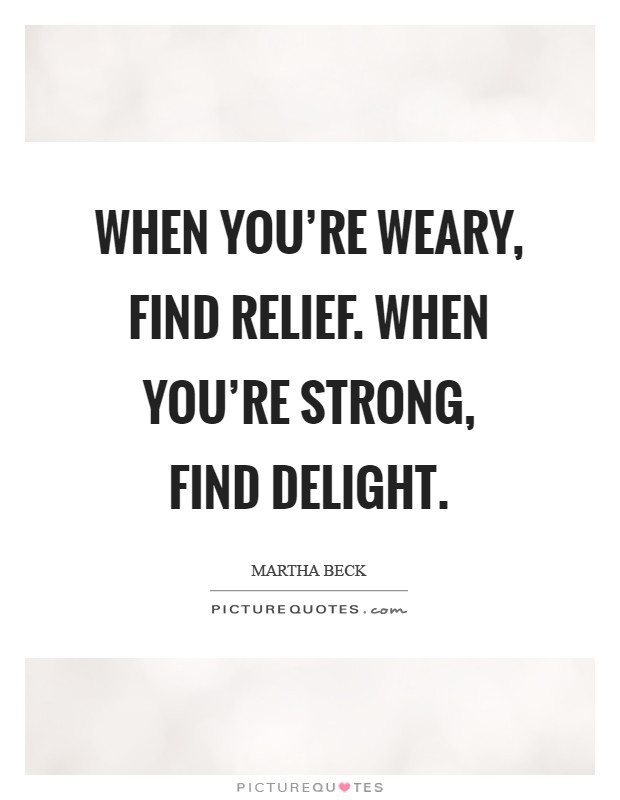 When you're weary, find relief. When you're strong, find delight Picture Quote #1