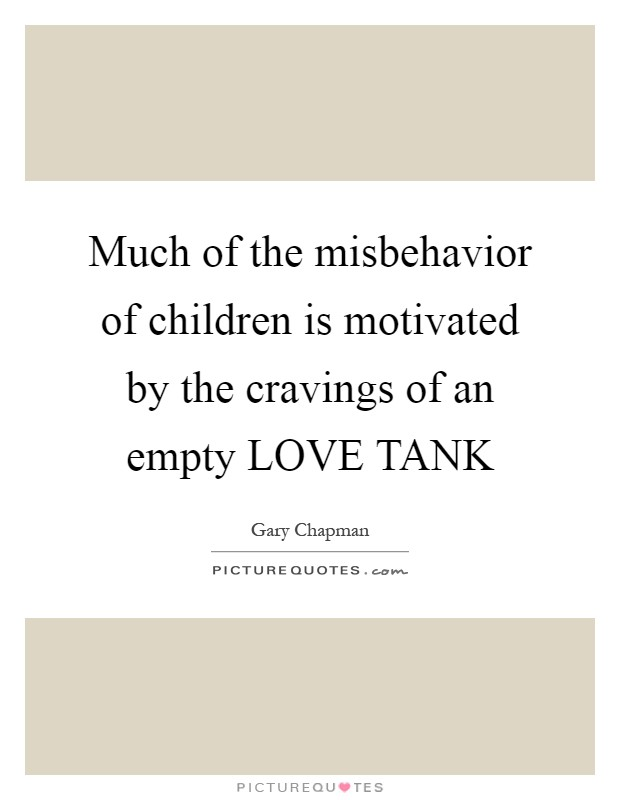 Much of the misbehavior of children is motivated by the cravings of an empty LOVE TANK Picture Quote #1
