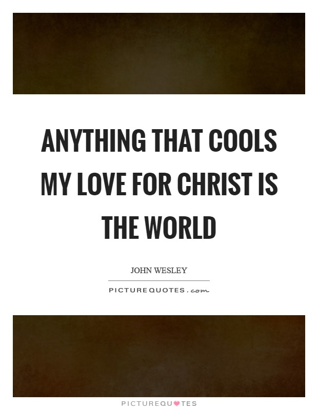Anything that cools my love for Christ is the world Picture Quote #1