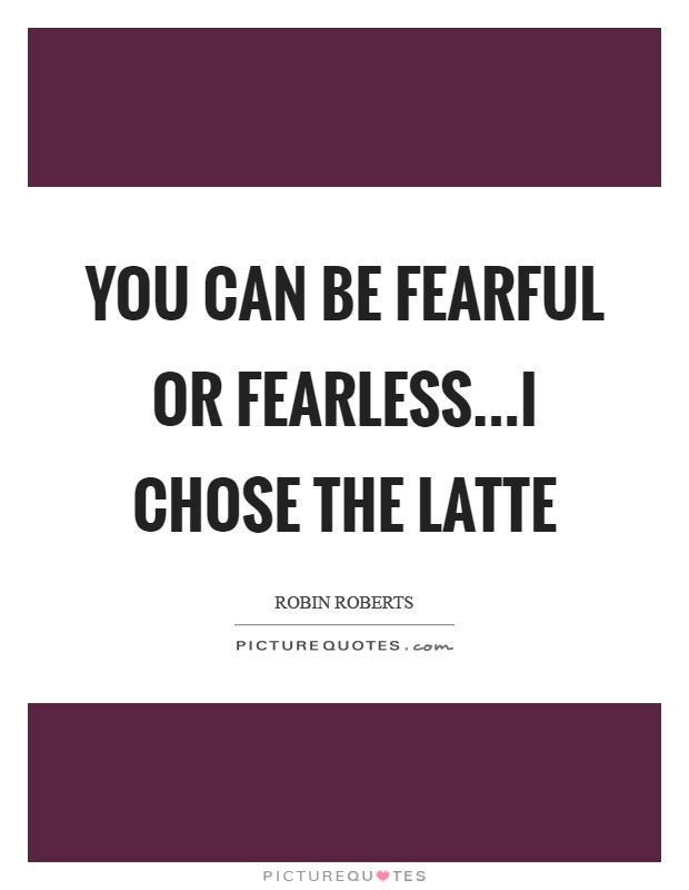 You can be fearful or fearless...I chose the latte Picture Quote #1