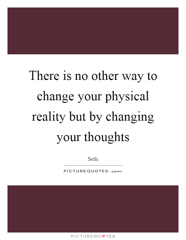 There is no other way to change your physical reality but by changing your thoughts Picture Quote #1