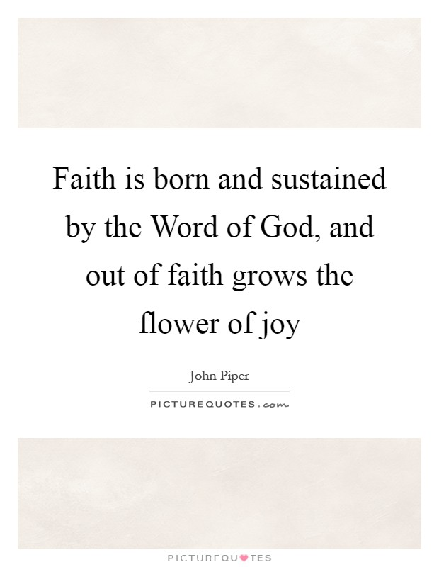 Faith is born and sustained by the Word of God, and out of faith grows the flower of joy Picture Quote #1