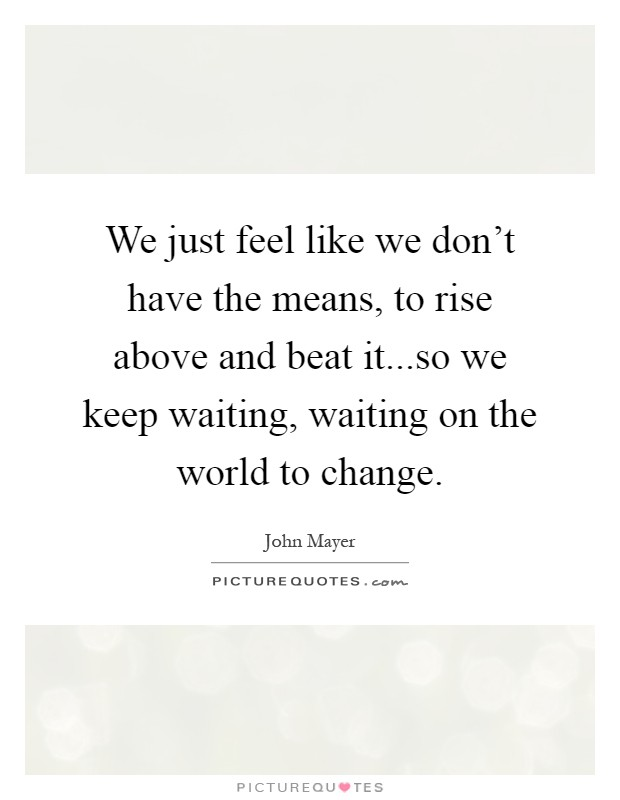We just feel like we don't have the means, to rise above and beat it...so we keep waiting, waiting on the world to change Picture Quote #1