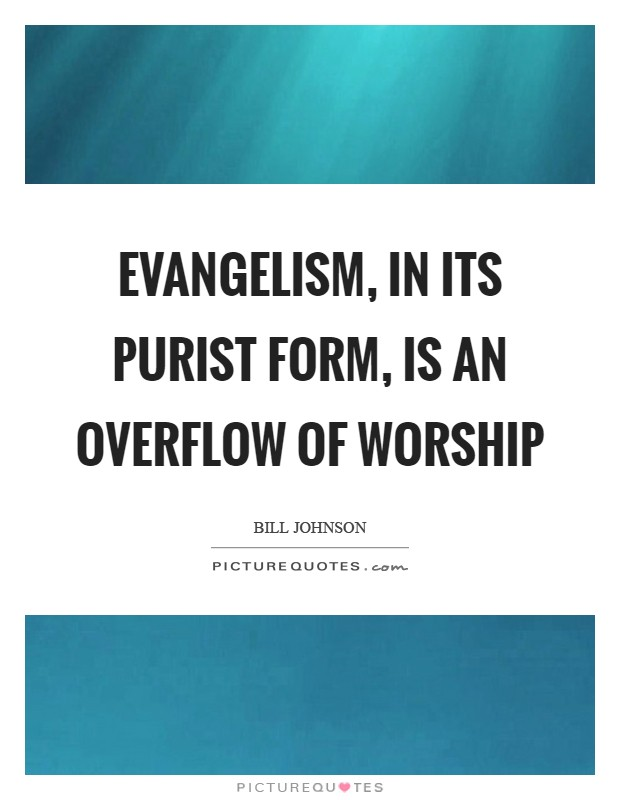 Evangelism, in its purist form, is an overflow of worship Picture Quote #1
