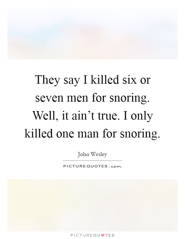 They say I killed six or seven men for snoring. Well, it ain't true. I only killed one man for snoring Picture Quote #1
