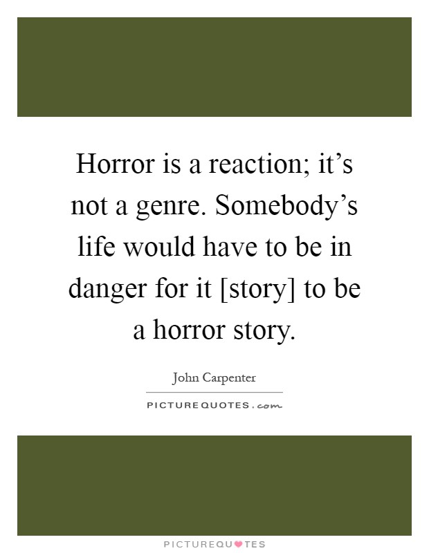 Horror is a reaction; it's not a genre. Somebody's life would have to be in danger for it [story] to be a horror story Picture Quote #1