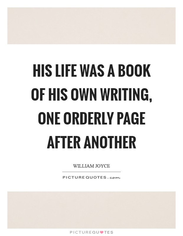 His life was a book of his own writing, one orderly page after another Picture Quote #1