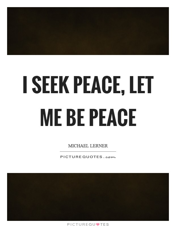 I seek peace, let me BE peace Picture Quote #1