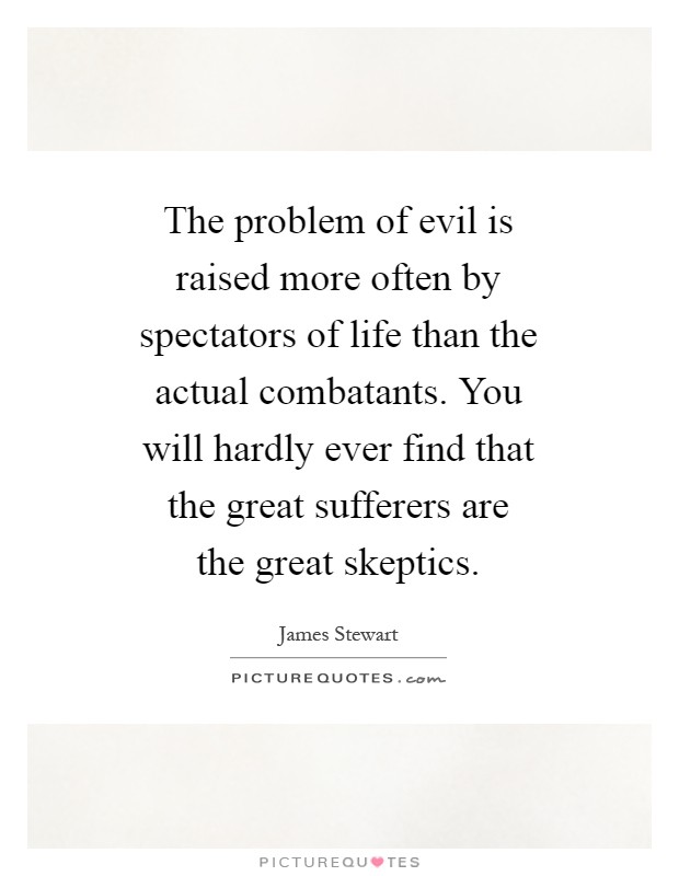 The problem of evil is raised more often by spectators of life than the actual combatants. You will hardly ever find that the great sufferers are the great skeptics Picture Quote #1