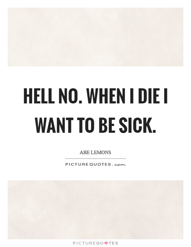 Hell no. When I die I want to be sick Picture Quote #1