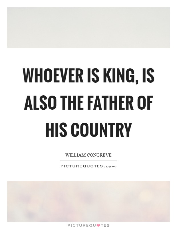 Whoever is king, is also the father of his country Picture Quote #1