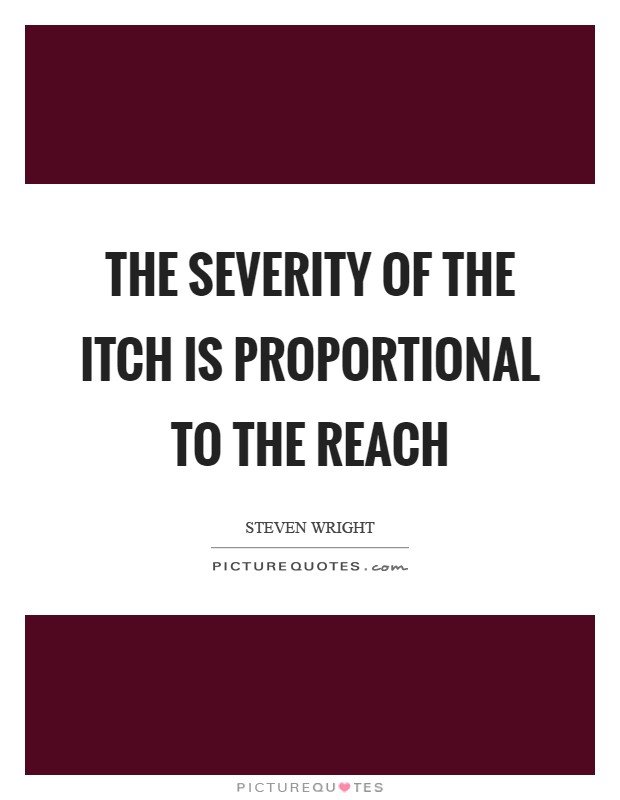 The severity of the itch is proportional to the reach Picture Quote #1