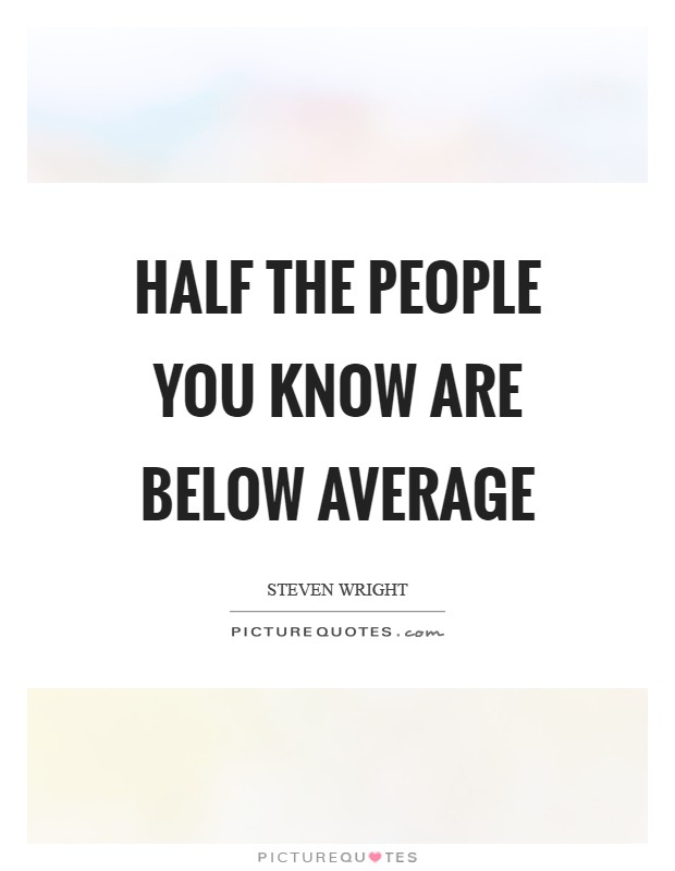 Half the people you know are below average Picture Quote #1
