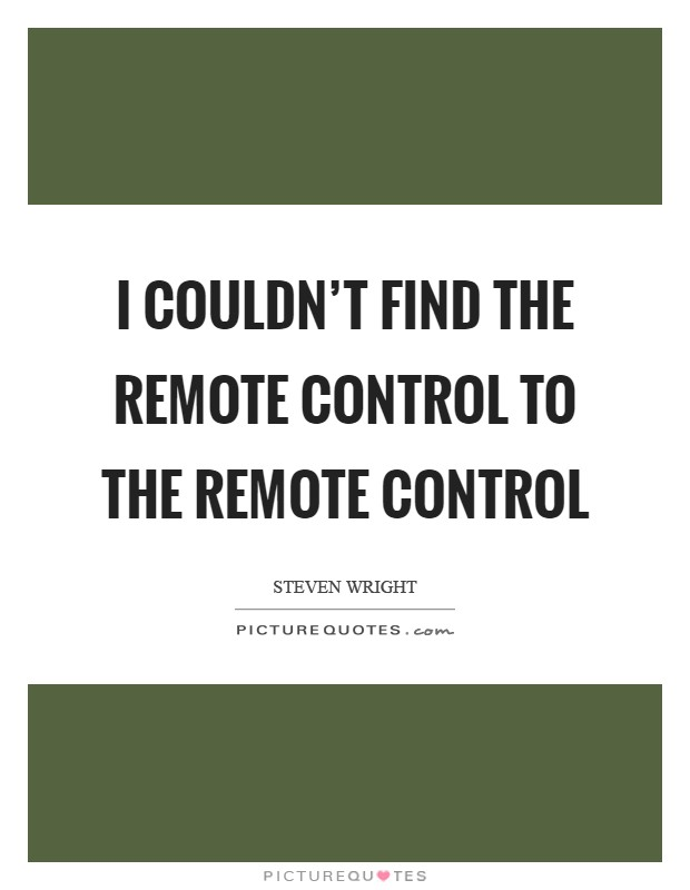 I couldn't find the remote control to the remote control Picture Quote #1