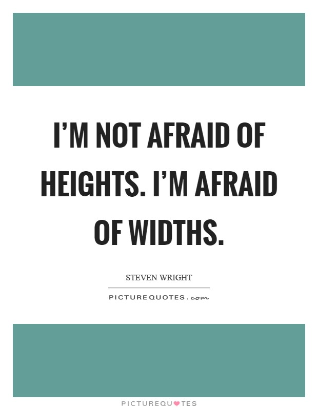 I'm not afraid of heights. I'm afraid of widths Picture Quote #1