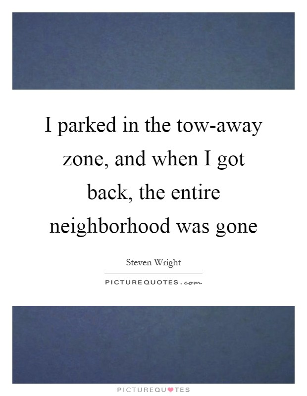 I parked in the tow-away zone, and when I got back, the entire neighborhood was gone Picture Quote #1