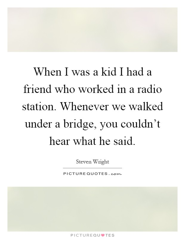 When I was a kid I had a friend who worked in a radio station. Whenever we walked under a bridge, you couldn't hear what he said Picture Quote #1