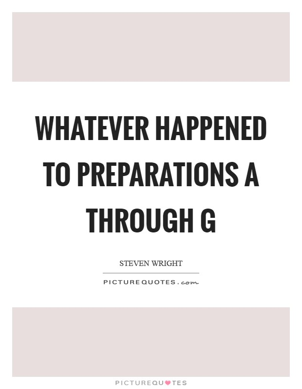 Whatever happened to preparations A through G Picture Quote #1