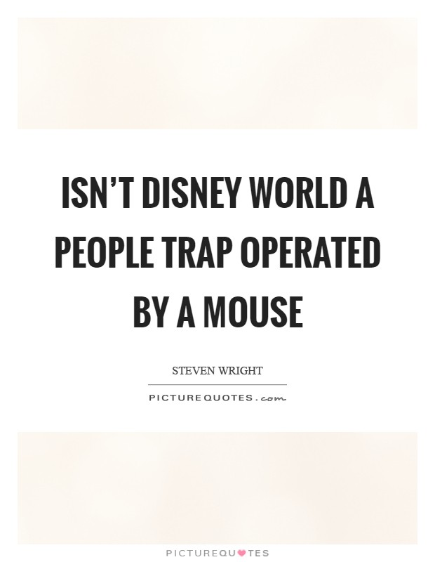 Isn't Disney World a people trap operated by a mouse Picture Quote #1