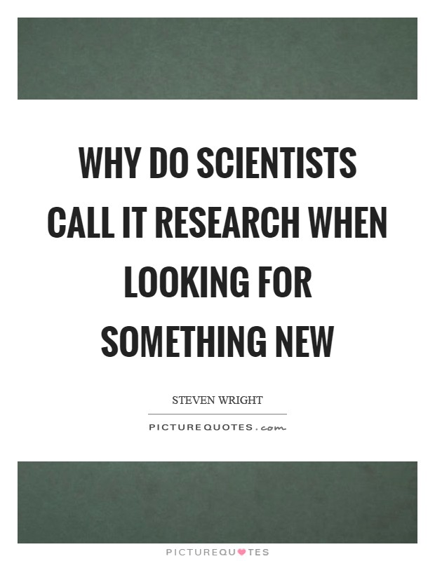Why do scientists call it research when looking for something new Picture Quote #1
