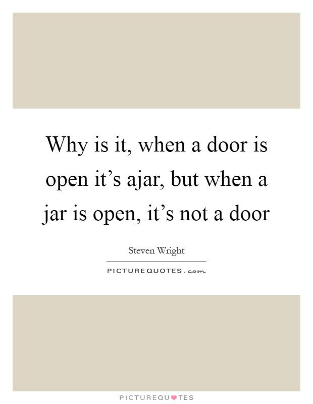 Why is it, when a door is open it's ajar, but when a jar is open, it's not a door Picture Quote #1