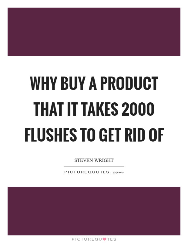 Why buy a product that it takes 2000 flushes to get rid of Picture Quote #1