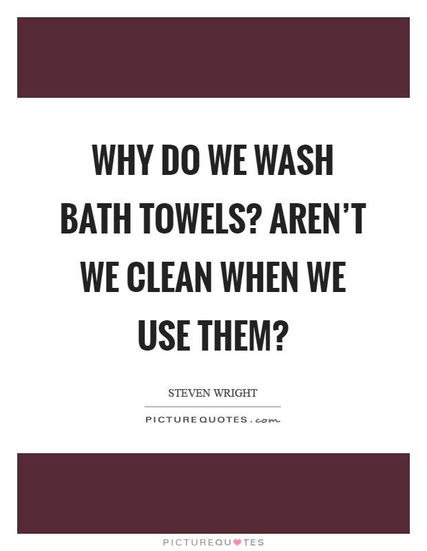 Why do we wash bath towels? Aren't we clean when we use them? Picture Quote #1
