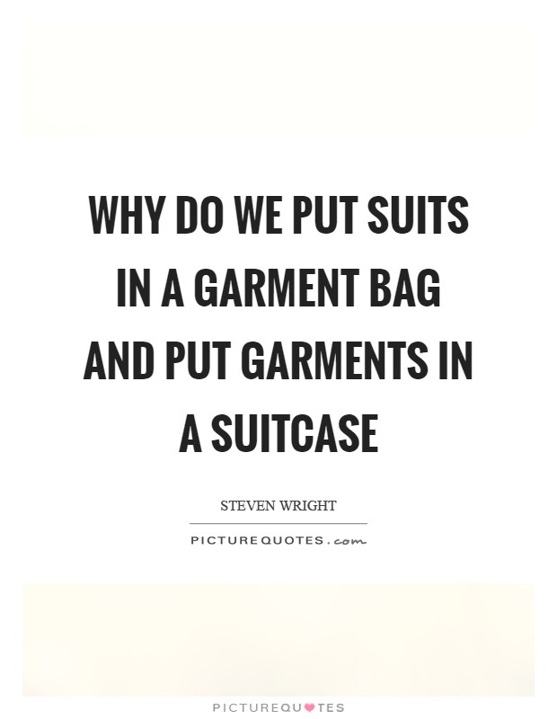 Why do we put suits in a garment bag and put garments in a suitcase Picture Quote #1