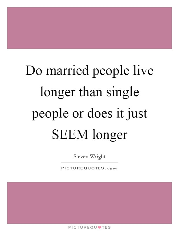 Do married people live longer than single people or does it just SEEM longer Picture Quote #1