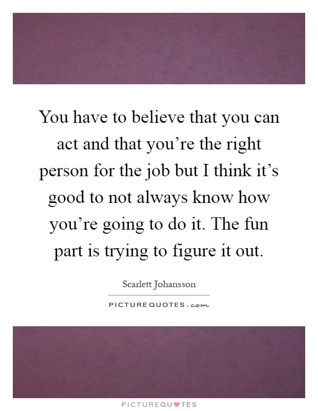 You have to believe that you can act and that you're the right person for the job but I think it's good to not always know how you're going to do it. The fun part is trying to figure it out Picture Quote #1