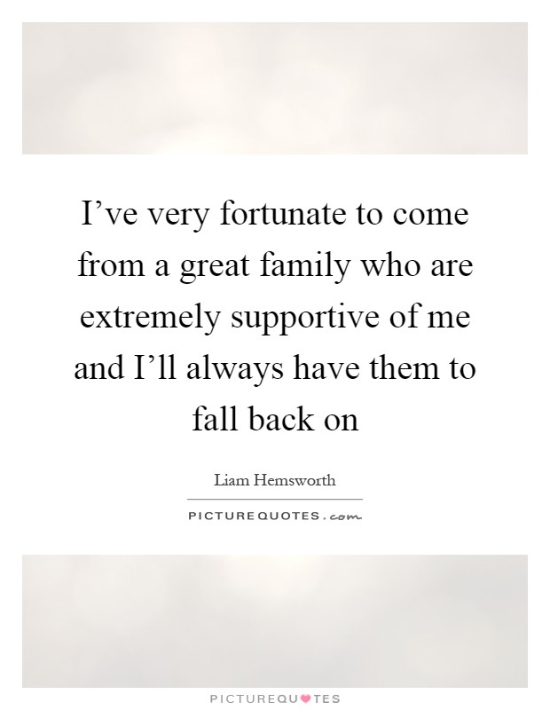 I've very fortunate to come from a great family who are extremely supportive of me and I'll always have them to fall back on Picture Quote #1