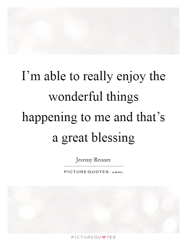 I'm able to really enjoy the wonderful things happening to me and that's a great blessing Picture Quote #1