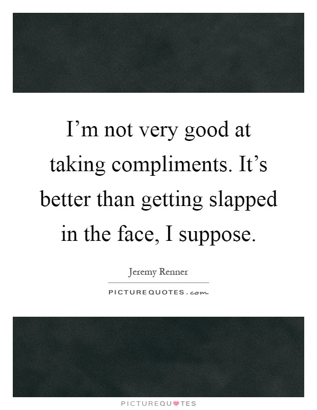I'm not very good at taking compliments. It's better than getting slapped in the face, I suppose Picture Quote #1