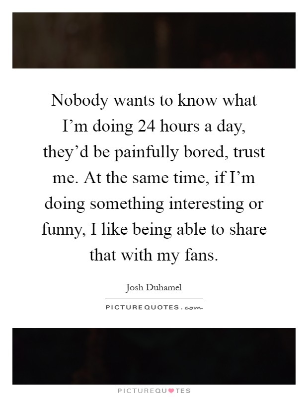 Nobody wants to know what I'm doing 24 hours a day, they'd be painfully bored, trust me. At the same time, if I'm doing something interesting or funny, I like being able to share that with my fans Picture Quote #1