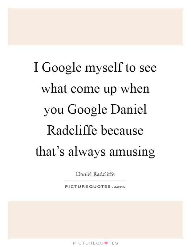 I Google myself to see what come up when you Google Daniel Radcliffe because that's always amusing Picture Quote #1