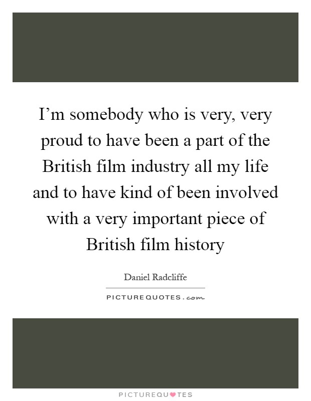 I'm somebody who is very, very proud to have been a part of the British film industry all my life and to have kind of been involved with a very important piece of British film history Picture Quote #1